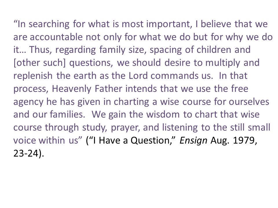 In searching for what is most important, I believe that we are accountable not only for what we do but for why we do it… Thus, regarding family size, spacing of children and [other such] questions, we should desire to multiply and replenish the earth as the Lord commands us.